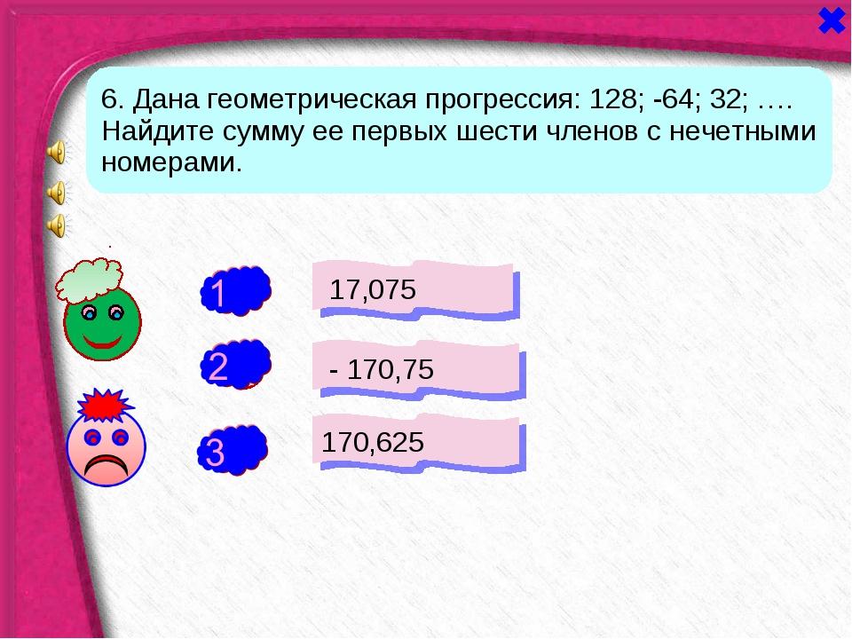 + - 17,075 - 170,75 170,625 - 6. Дана геометрическая прогрессия: 128; -64; 32...