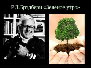 Р.Д.Брэдбери «Зелёное утро»