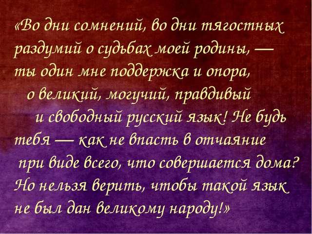 «Во дни сомнений, во дни тягостных раздумий о судьбах моей родины,— ты один...