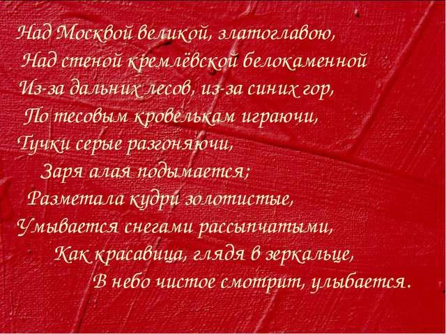 Над Москвой великой, златоглавою, Над стеной кремлёвской белокаменной Из-за д...