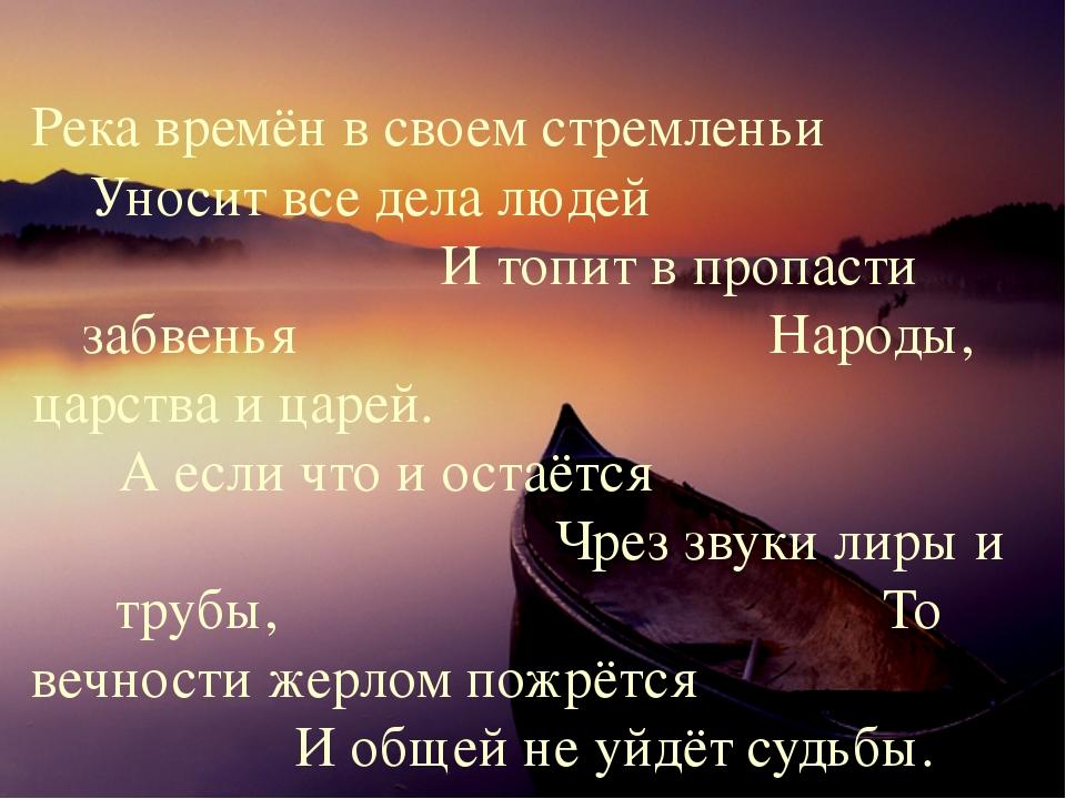 Река времён в своем стремленьи Уносит все дела людей И топит в пропасти забве...