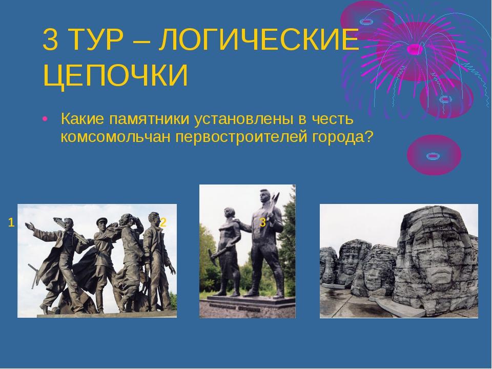 3 ТУР – ЛОГИЧЕСКИЕ ЦЕПОЧКИ Какие памятники установлены в честь комсомольчан п...