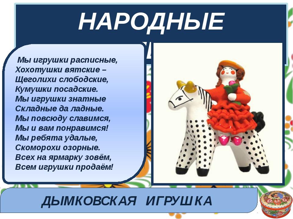 НАРОДНЫЕ ПРОМЫСЛЫ Мы игрушки расписные, Хохотушки вятские – Щеголихи слободс...