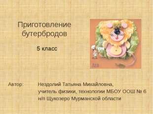 Приготовление бутербродов Автор: Нездолий Татьяна Михайловна, учитель физики