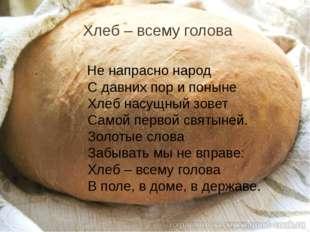 Хлеб – всему голова Не напрасно народ С давних пор и поныне Хлеб насущный зов