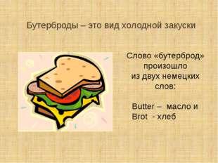 Бутерброды – это вид холодной закуски Слово «бутерброд» произошло из двух нем