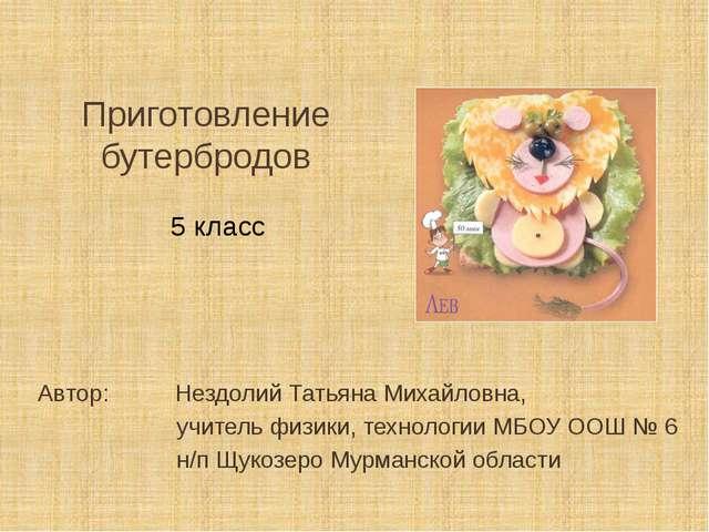 Приготовление бутербродов Автор: Нездолий Татьяна Михайловна, учитель физики...