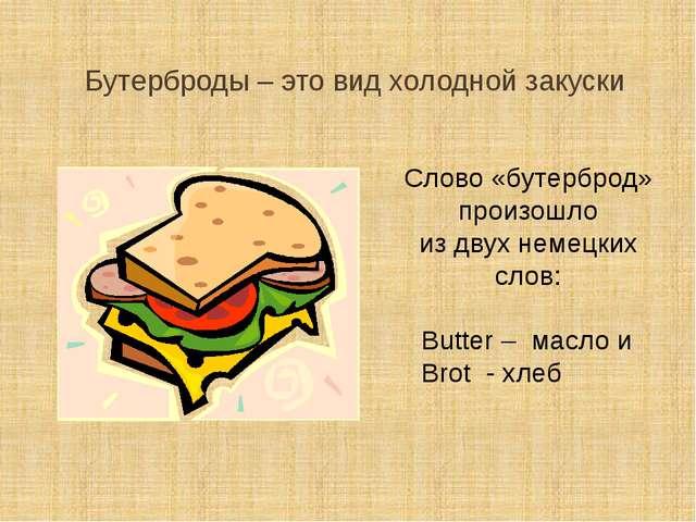 Бутерброды – это вид холодной закуски Слово «бутерброд» произошло из двух нем...