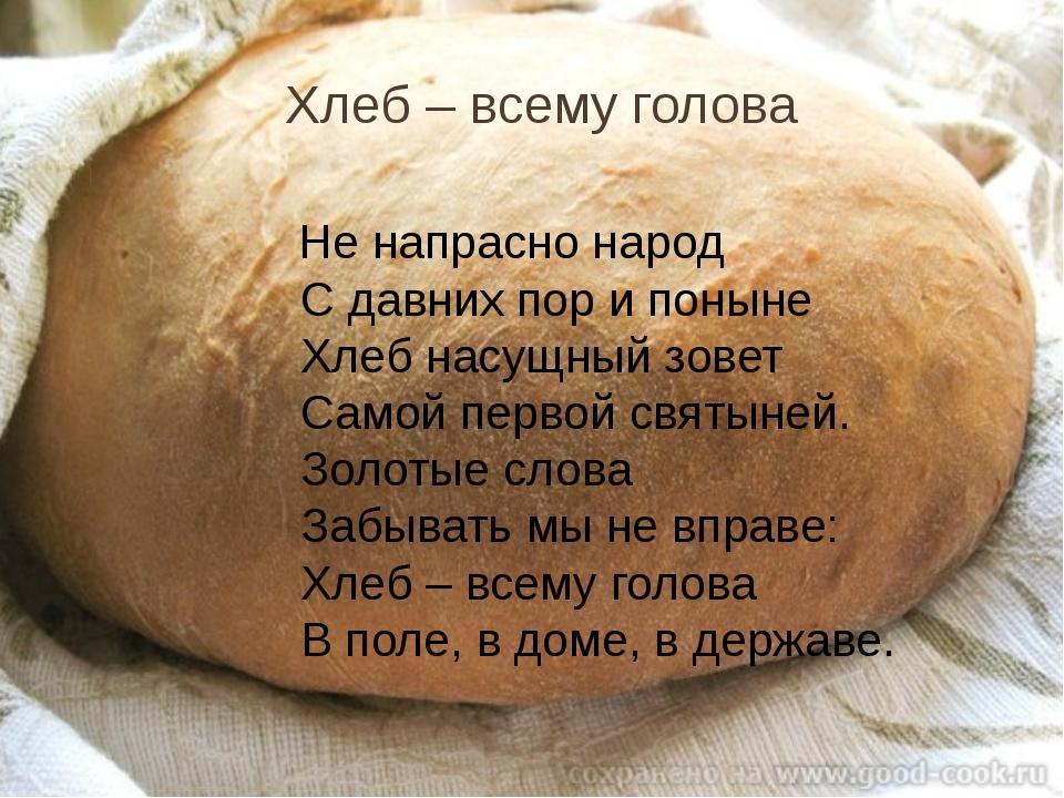 Хлеб – всему голова Не напрасно народ С давних пор и поныне Хлеб насущный зов...
