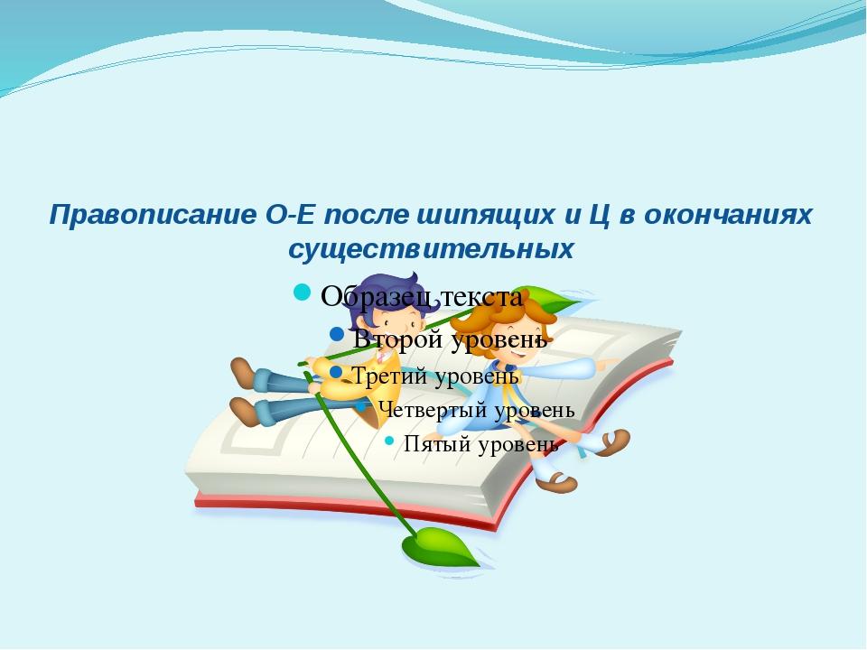 Правописание О-Е после шипящих и Ц в окончаниях существительных