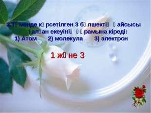 1 және 3 3.Төменде көрсетілген 3 бөлшектің қайсысы қалған екеуінің құрамына