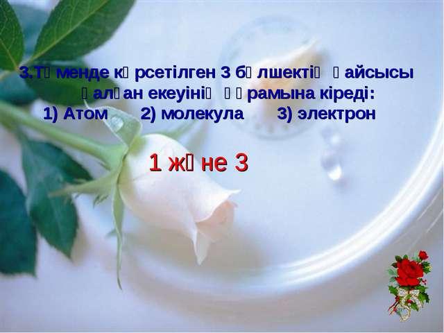 1 және 3 3.Төменде көрсетілген 3 бөлшектің қайсысы қалған екеуінің құрамына...