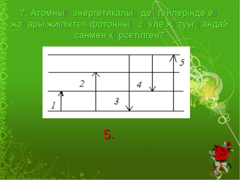 7. Атомның энергетикалық деңгейлерінде ең жоғары жиіліктегі фотонның сәуле жұ...