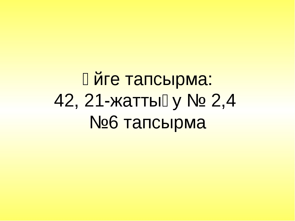 Үйге тапсырма: 42, 21-жаттығу № 2,4 №6 тапсырма