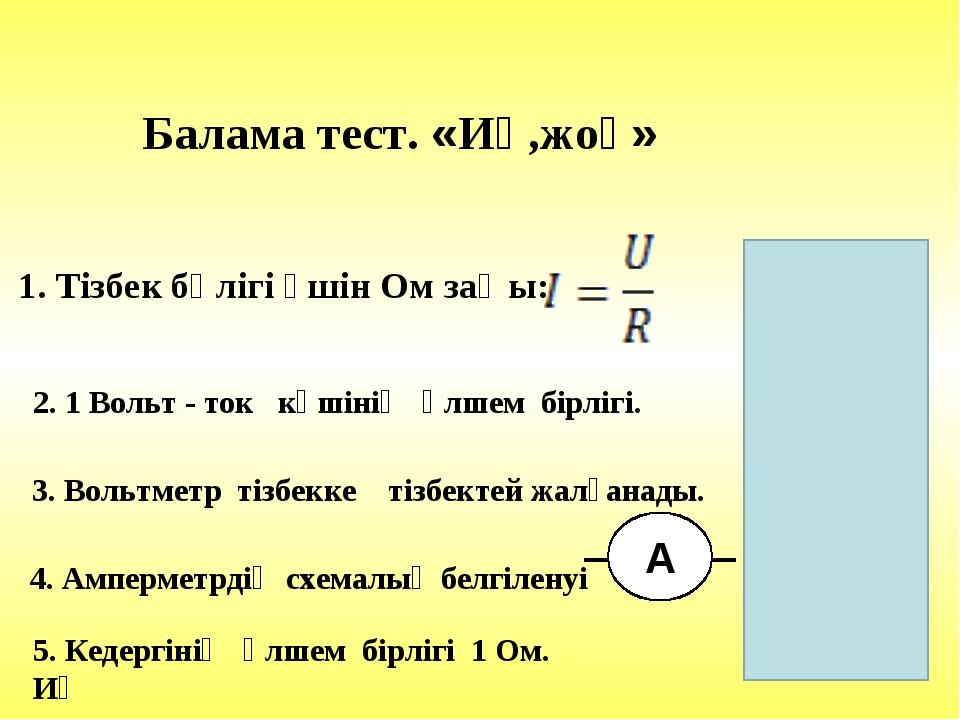 Балама тест. «Иә,жоқ» 1. Тізбек бөлігі үшін Ом заңы: Иә 2. 1 Вольт - ток күші...