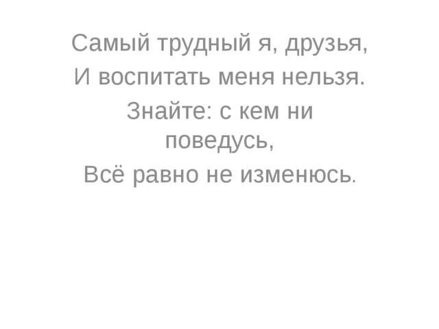 Самый трудный я, друзья, И воспитать меня нельзя. Знайте: с кем ни поведусь,...
