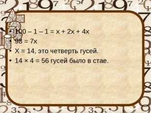 100 – 1 – 1 = х + 2х + 4х 98 = 7х Х = 14, это четверть гусей. 14 × 4 = 56 гус