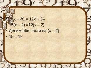 15х – 30 = 12х – 24 15(х – 2) =12(х – 2) Делим обе части на (х – 2) 15 = 12