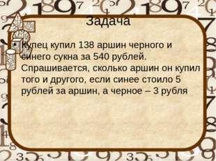 Задача Купец купил 138 аршин черного и синего сукна за 540 рублей. Спрашивает