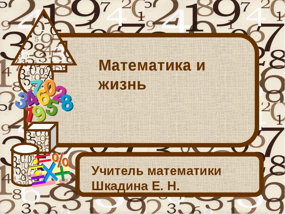 Математика и жизнь Учитель математики Шкадина Е. Н.
