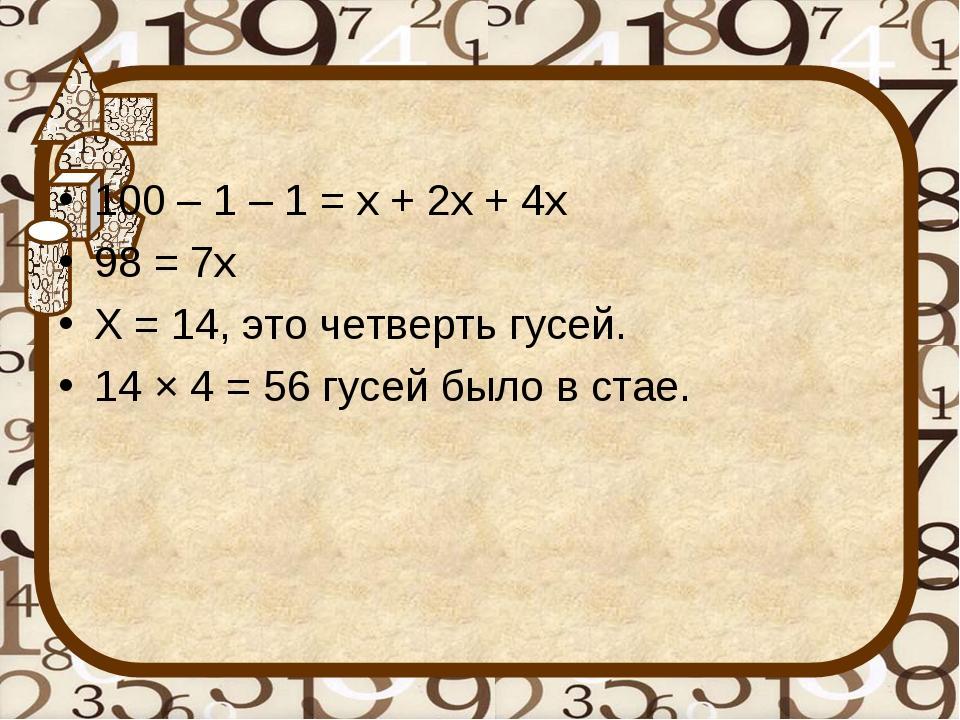 100 – 1 – 1 = х + 2х + 4х 98 = 7х Х = 14, это четверть гусей. 14 × 4 = 56 гус...