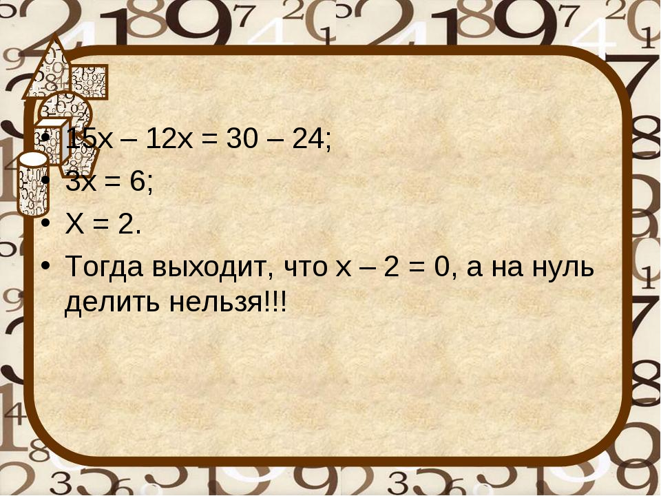 15х – 12х = 30 – 24; 3х = 6; Х = 2. Тогда выходит, что х – 2 = 0, а на нуль д...