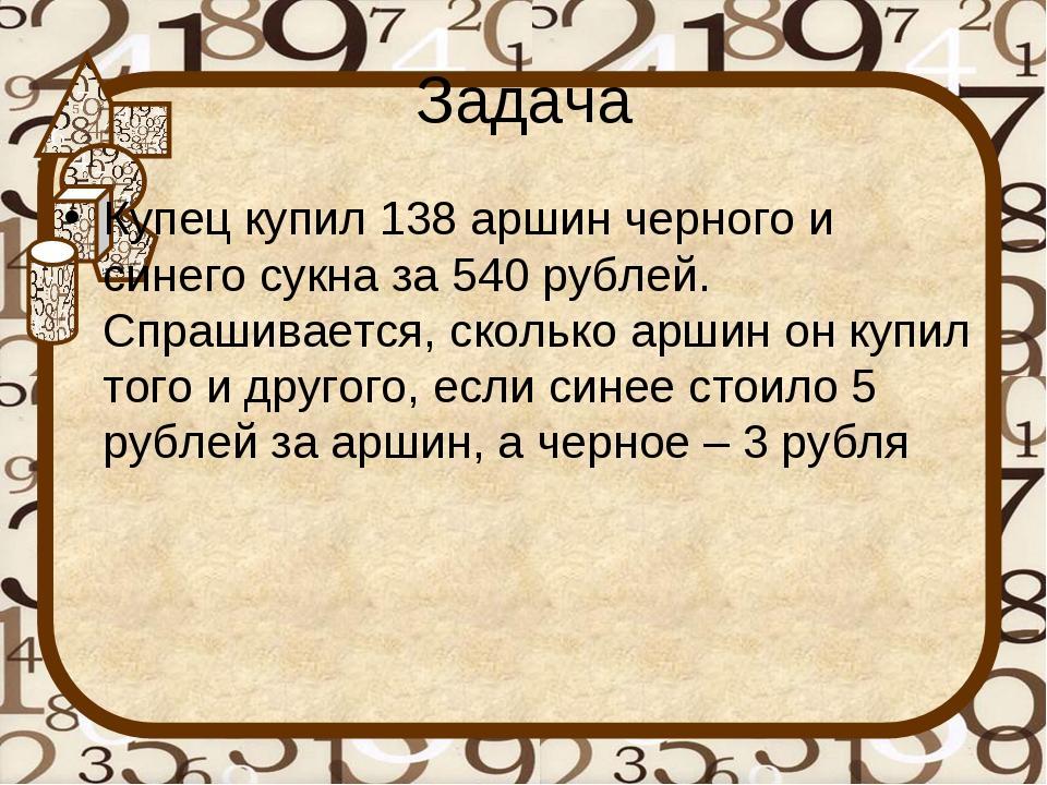 Задача Купец купил 138 аршин черного и синего сукна за 540 рублей. Спрашивает...