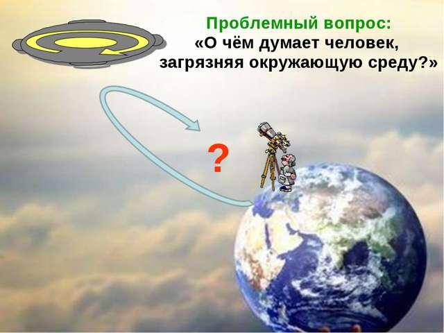 Проблемный вопрос: «О чём думает человек, загрязняя окружающую среду?» ?