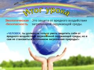 Экологическая -безопасность Это защита от вредного воздействия загрязнённой о