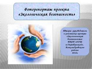 Фоторепортаж проекта «Экологическая безопасность» Авторы: руководитель и учас