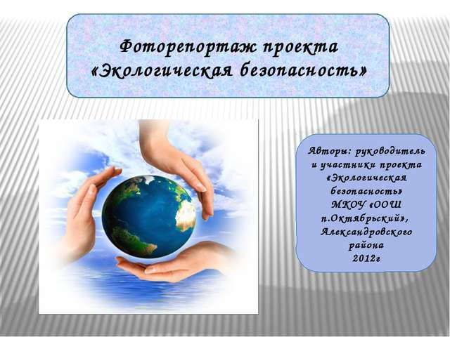 Фоторепортаж проекта «Экологическая безопасность» Авторы: руководитель и учас...