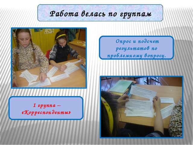 Работа велась по группам 1 группа – «Корреспонденты» Опрос и подсчет результа...