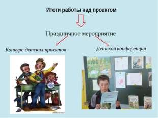 Итоги работы над проектом Праздничное мероприятие Конкурс детских проектов Де