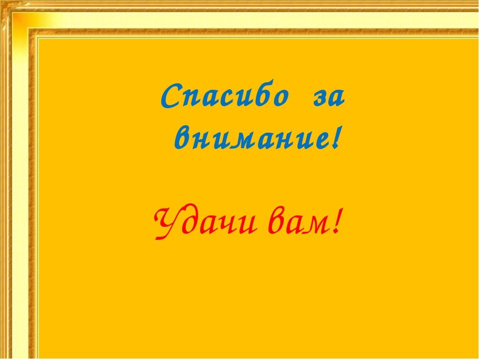 Спасибо за внимание! Удачи вам!