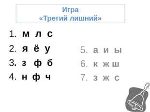 Игра «Третий лишний» 1. м л с 2. я ё у 3. з ф б 4. н ф ч 5. а и ы 6. к ж ш 7.