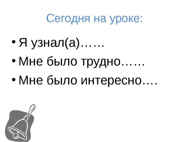 Сегодня на уроке: Я узнал(а)…… Мне было трудно…… Мне было интересно….
