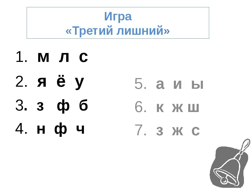 Игра «Третий лишний» 1. м л с 2. я ё у 3. з ф б 4. н ф ч 5. а и ы 6. к ж ш 7....