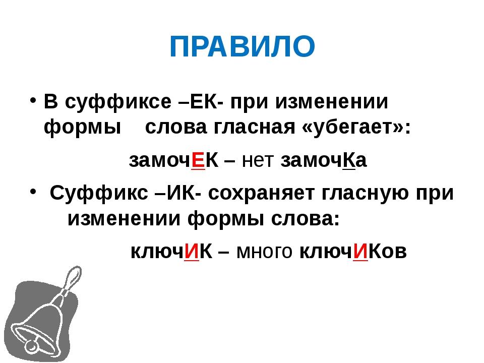 ПРАВИЛО В суффиксе –ЕК- при изменении формы слова гласная «убегает»: замочЕК...