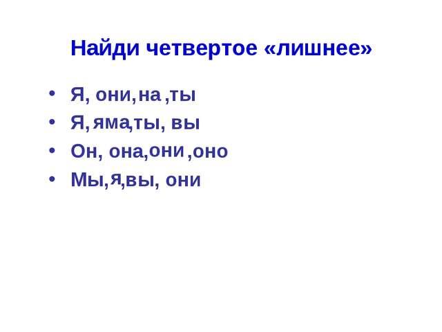 Найди четвертое «лишнее» Я, они, ,ты Я, ,ты, вы Он, она, ,оно Мы, ,вы...