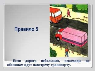 Правило 5 Если дорога небольшая, пешеходы по обочинам идут навстречу транспор