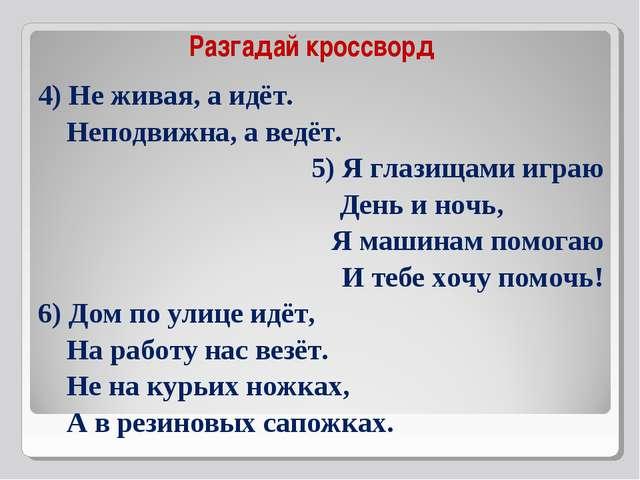 4) Не живая, а идёт. Неподвижна, а ведёт. 5) Я глазищами играю День и ночь, ...