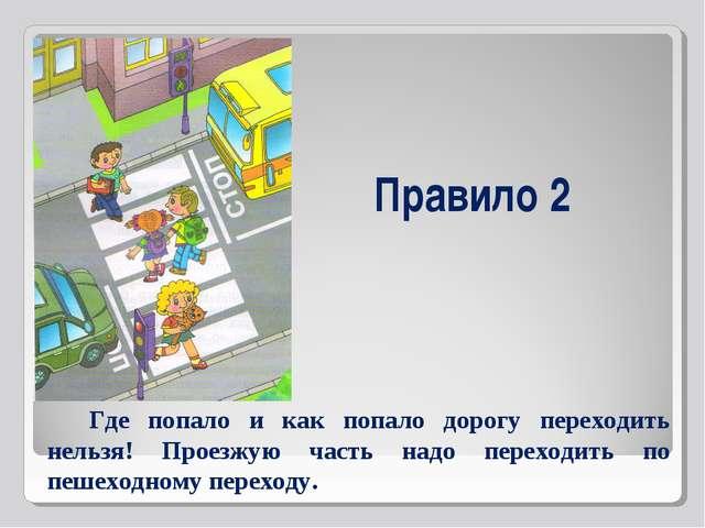 Правило 2 Где попало и как попало дорогу переходить нельзя! Проезжую часть на...