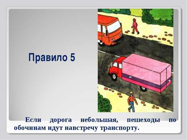 Правило 5 Если дорога небольшая, пешеходы по обочинам идут навстречу транспор...