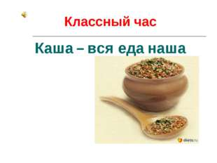 Классный час Каша – вся еда наша
