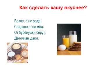 Как сделать кашу вкуснее? Белое, а не вода, Сладкое, а не мёд. От бурёнушки б