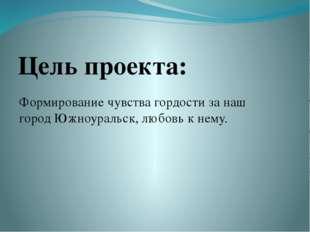 Цель проекта: Формирование чувства гордости за наш город Южноуральск, любовь