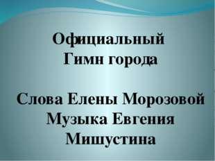 Официальный Гимн города Слова Елены Морозовой Музыка Евгения Мишустина