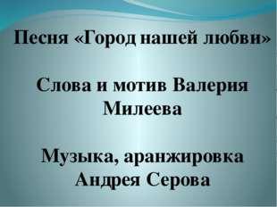 Песня «Город нашей любви» Слова и мотив Валерия Милеева Музыка, аранжировка А