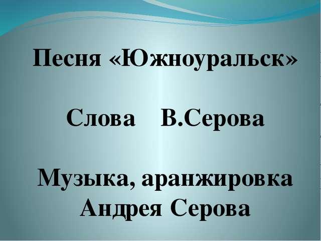 Песня «Южноуральск» Слова В.Серова Музыка, аранжировка Андрея Серова