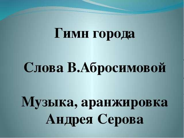 Гимн города Слова В.Абросимовой Музыка, аранжировка Андрея Серова